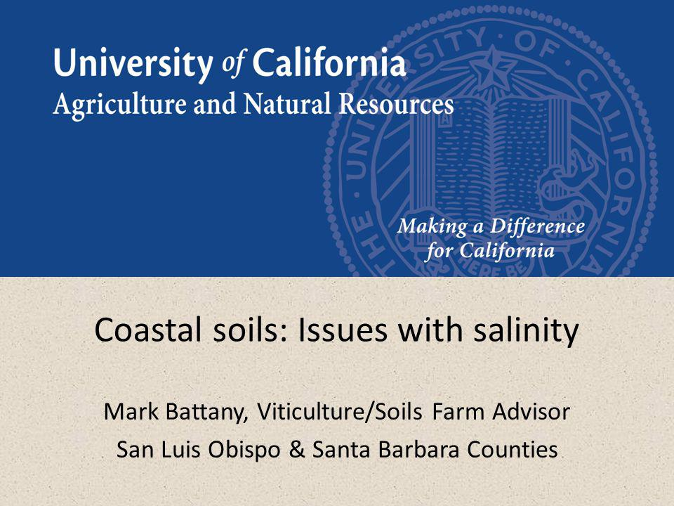 Coastal soils: Issues with salinity Mark Battany, Viticulture/Soils Farm Advisor San Luis Obispo & Santa Barbara Counties