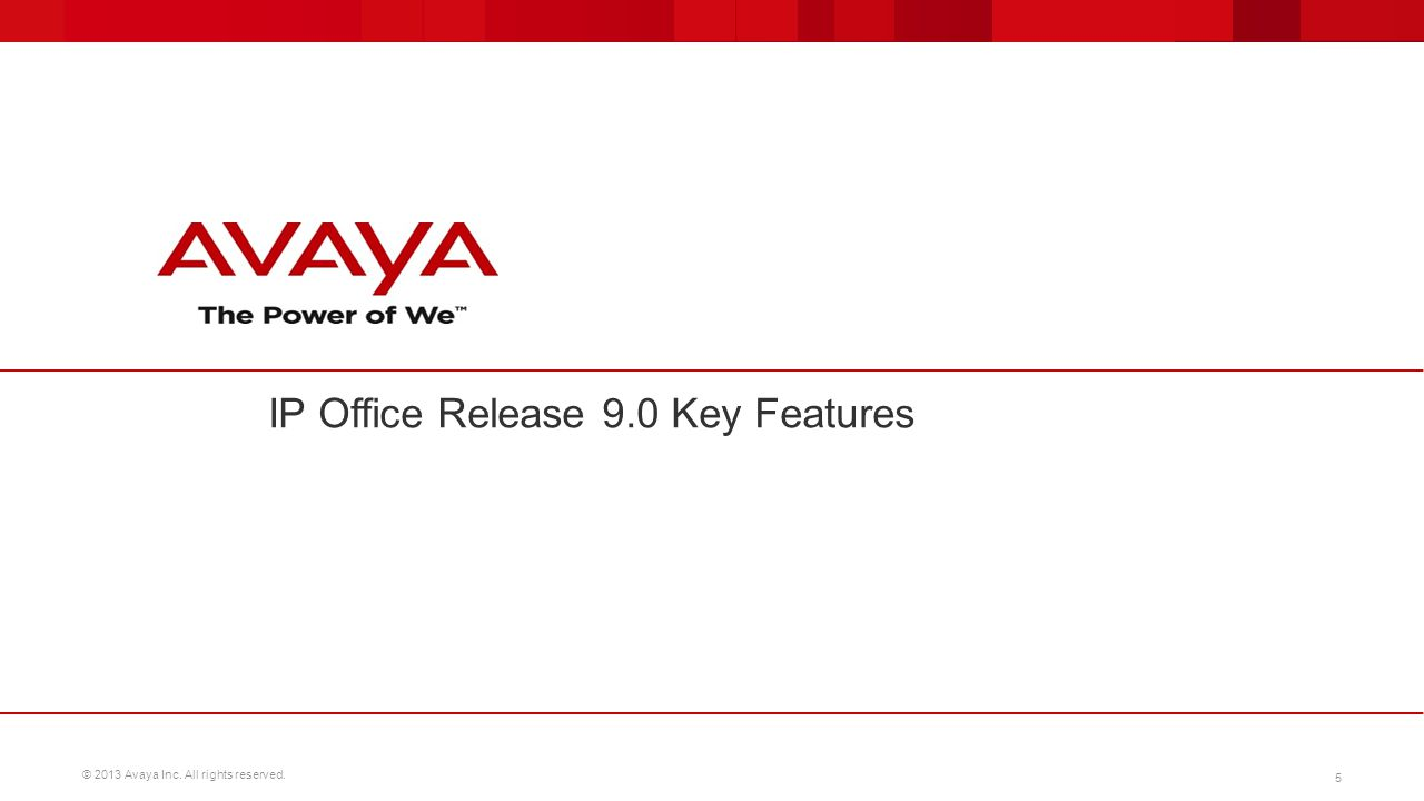 © 2013 Avaya Inc. All rights reserved. 5 IP Office Release 9.0 Key Features