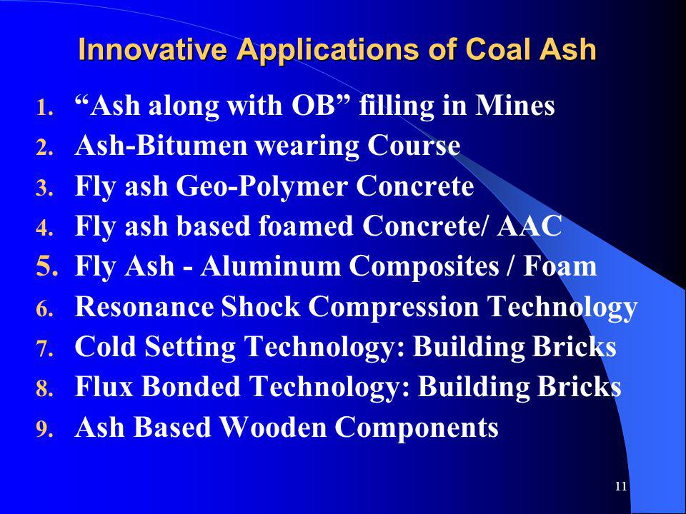 11 Innovative Applications of Coal Ash 1. Ash along with OB filling in Mines 2. Ash-Bitumen wearing Course 3. Fly ash Geo-Polymer Concrete 4. Fly ash