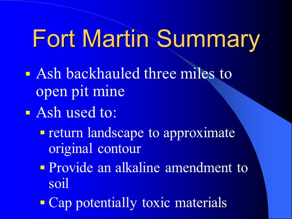 Fort Martin Summary Ash backhauled three miles to open pit mine Ash used to: return landscape to approximate original contour Provide an alkaline amen
