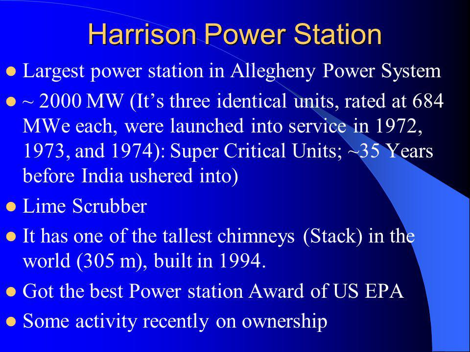Harrison Power Station Largest power station in Allegheny Power System ~ 2000 MW (Its three identical units, rated at 684 MWe each, were launched into