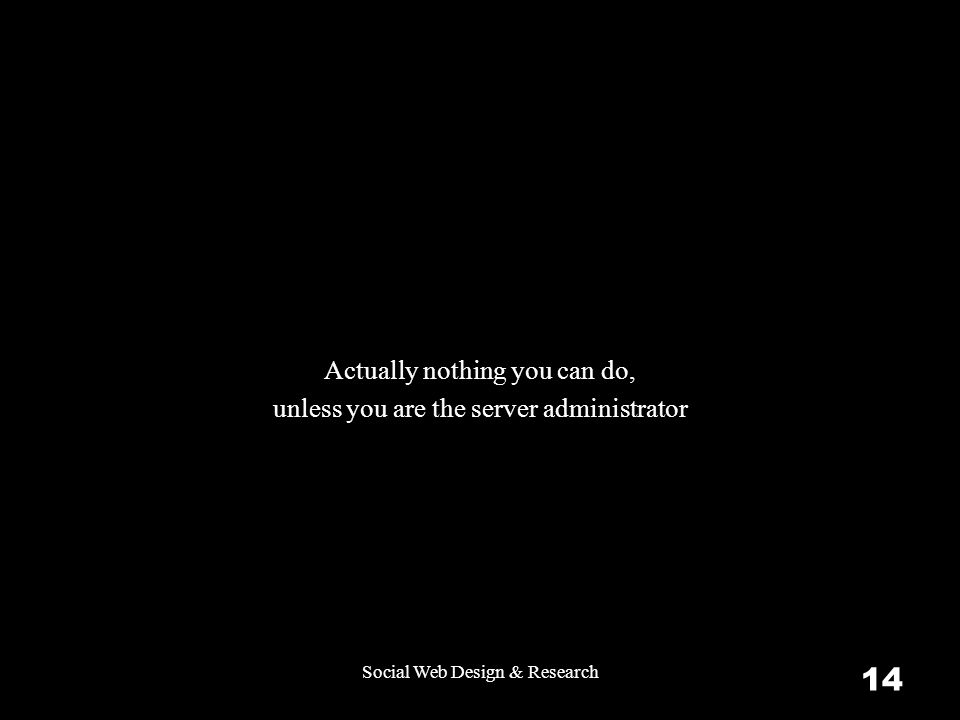 Social Web Design & Research 14 Actually nothing you can do, unless you are the server administrator