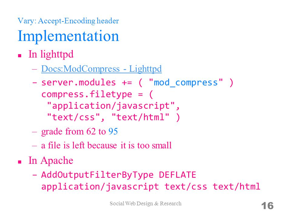 Vary: Accept-Encoding header Implementation In lighttpd –Docs:ModCompress - LighttpdDocs:ModCompress - Lighttpd –server.modules += ( mod_compress ) compress.filetype = ( application/javascript , text/css , text/html ) –grade from 62 to 95 –a file is left because it is too small In Apache –AddOutputFilterByType DEFLATE application/javascript text/css text/html Social Web Design & Research 16