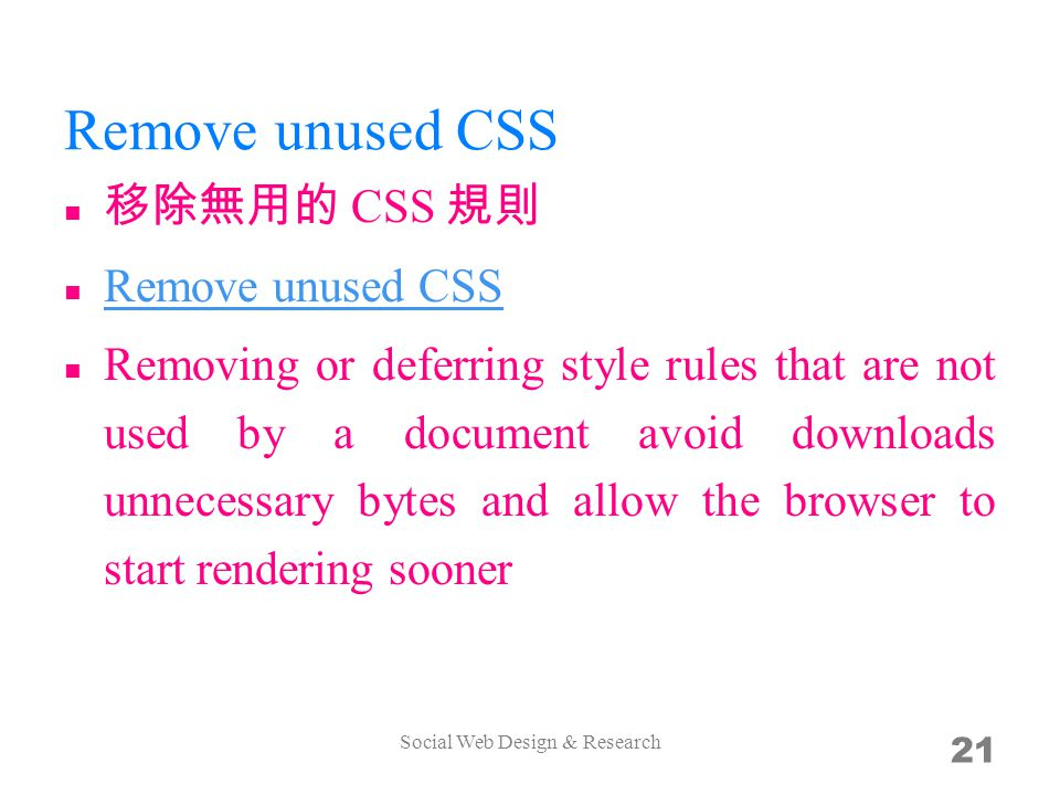 Remove unused CSS CSS Remove unused CSS Remove unused CSS Removing or deferring style rules that are not used by a document avoid downloads unnecessary bytes and allow the browser to start rendering sooner Social Web Design & Research 21