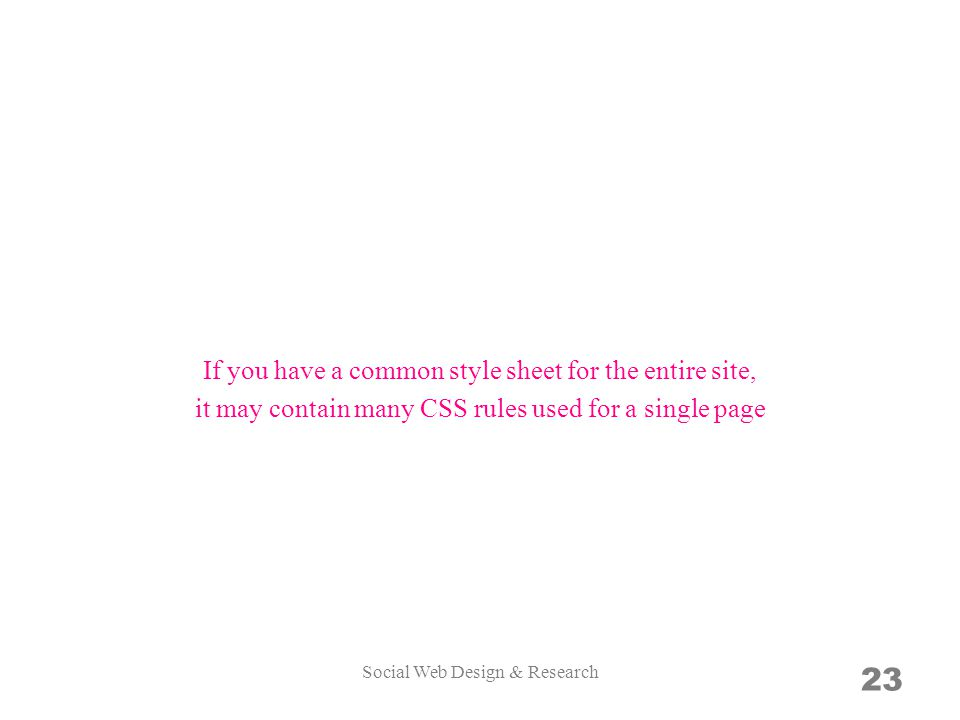 23 If you have a common style sheet for the entire site, it may contain many CSS rules used for a single page Social Web Design & Research