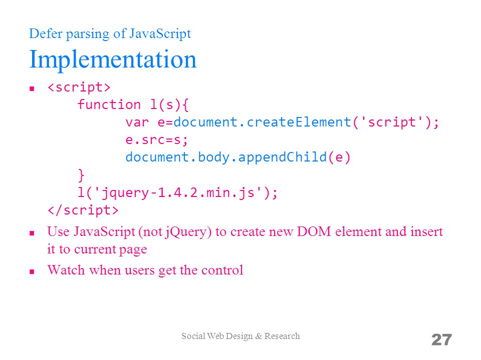 Defer parsing of JavaScript Implementation function l(s){ var e=document.createElement( script ); e.src=s; document.body.appendChild(e) } l( jquery-1.4.2.min.js ); Use JavaScript (not jQuery) to create new DOM element and insert it to current page Watch when users get the control Social Web Design & Research 27