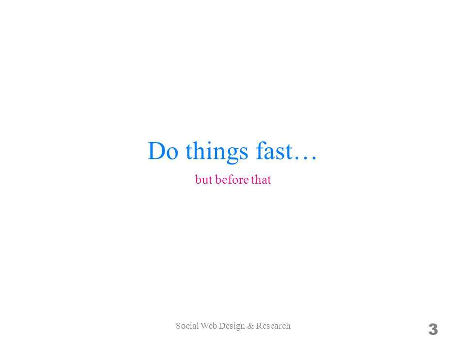 Do things fast… 3 but before that Social Web Design & Research
