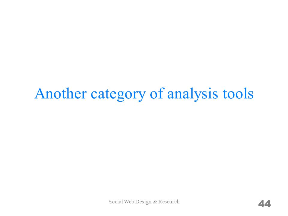 Another category of analysis tools 44 Social Web Design & Research