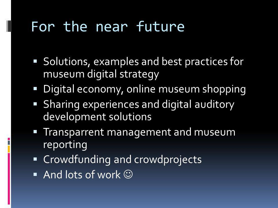 For the near future Solutions, examples and best practices for museum digital strategy Digital economy, online museum shopping Sharing experiences and