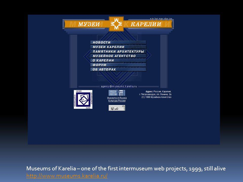 Museums of Karelia – one of the first intermuseum web projects, 1999, still alive http://www.museums.karelia.ru/ http://www.museums.karelia.ru/