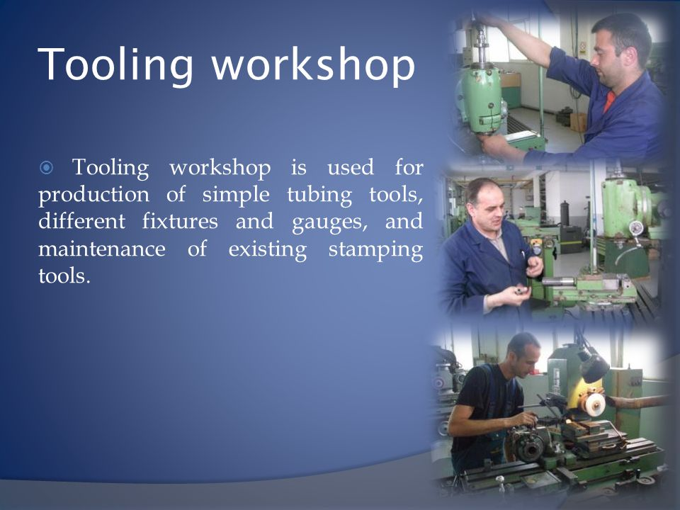 Tooling workshop Tooling workshop is used for production of simple tubing tools, different fixtures and gauges, and maintenance of existing stamping t