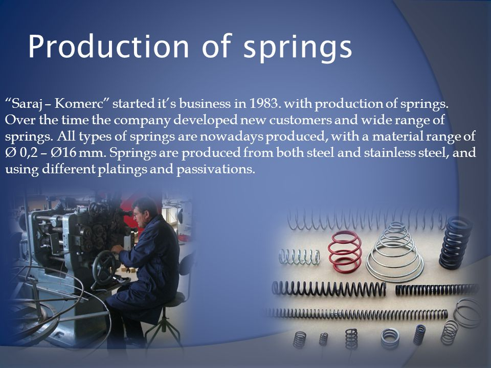 Production of springs Saraj – Komerc started its business in 1983. with production of springs. Over the time the company developed new customers and w