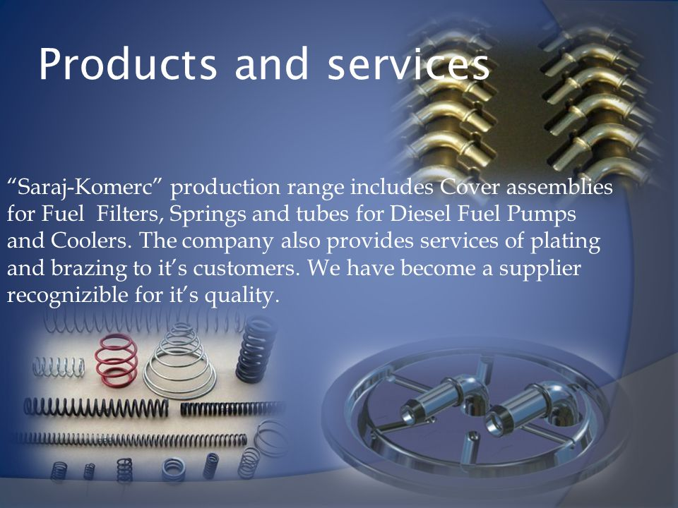 Products and services Saraj-Komerc production range includes Cover assemblies for Fuel Filters, Springs and tubes for Diesel Fuel Pumps and Coolers. T