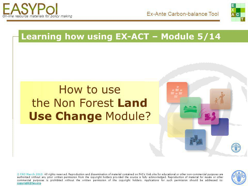 On-line resource materials for policy making Ex-Ante Carbon-balance Tool Food and Agriculture Organization of the United Nations, FAO Learning how using EX-ACT – Module 5/14 How to use the Non Forest Land Use Change Module.