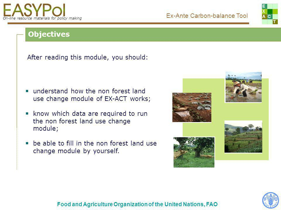 On-line resource materials for policy making Ex-Ante Carbon-balance Tool Food and Agriculture Organization of the United Nations, FAO After reading this module, you should: understand how the non forest land use change module of EX-ACT works; know which data are required to run the non forest land use change module; be able to fill in the non forest land use change module by yourself.