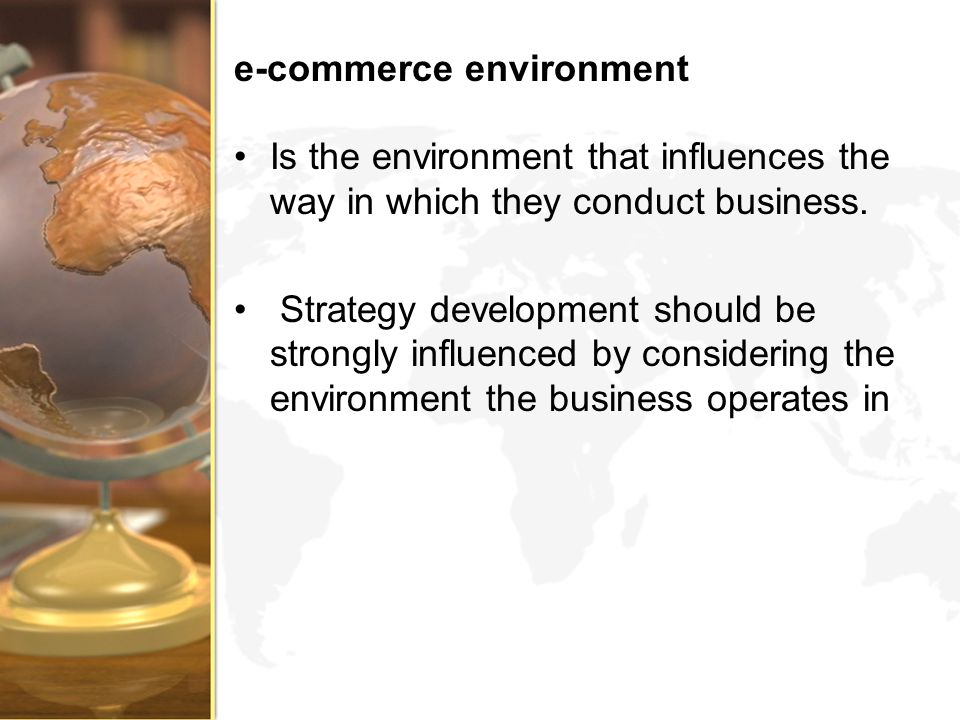 e-commerce environment Is the environment that influences the way in which they conduct business. Strategy development should be strongly influenced b