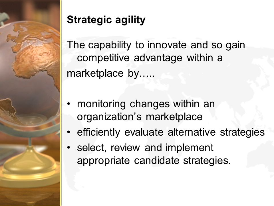 Strategic agility The capability to innovate and so gain competitive advantage within a marketplace by….. monitoring changes within an organizations m
