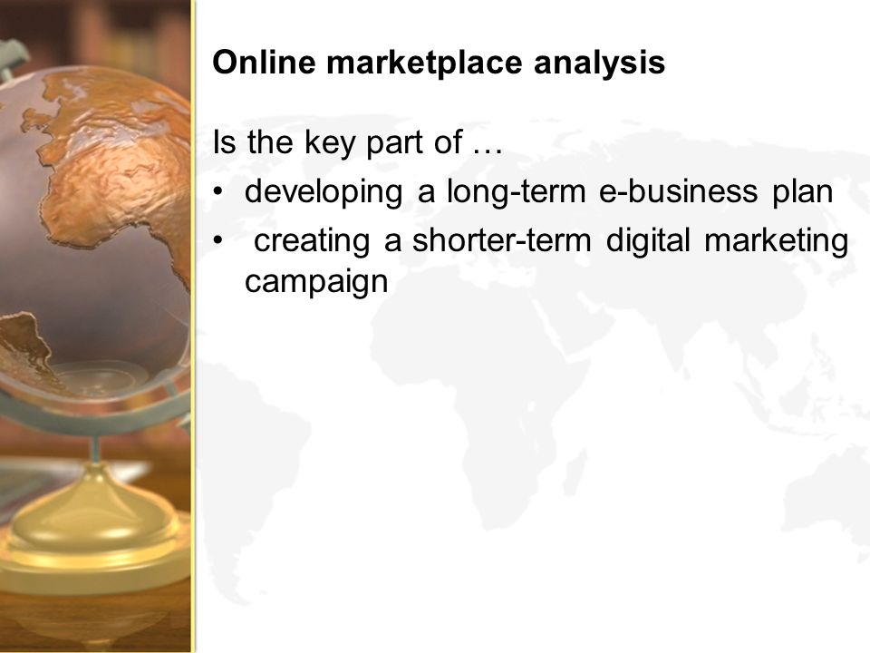 Online marketplace analysis Is the key part of … developing a long-term e-business plan creating a shorter-term digital marketing campaign