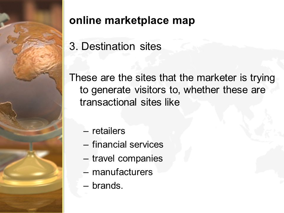 online marketplace map 3. Destination sites These are the sites that the marketer is trying to generate visitors to, whether these are transactional s