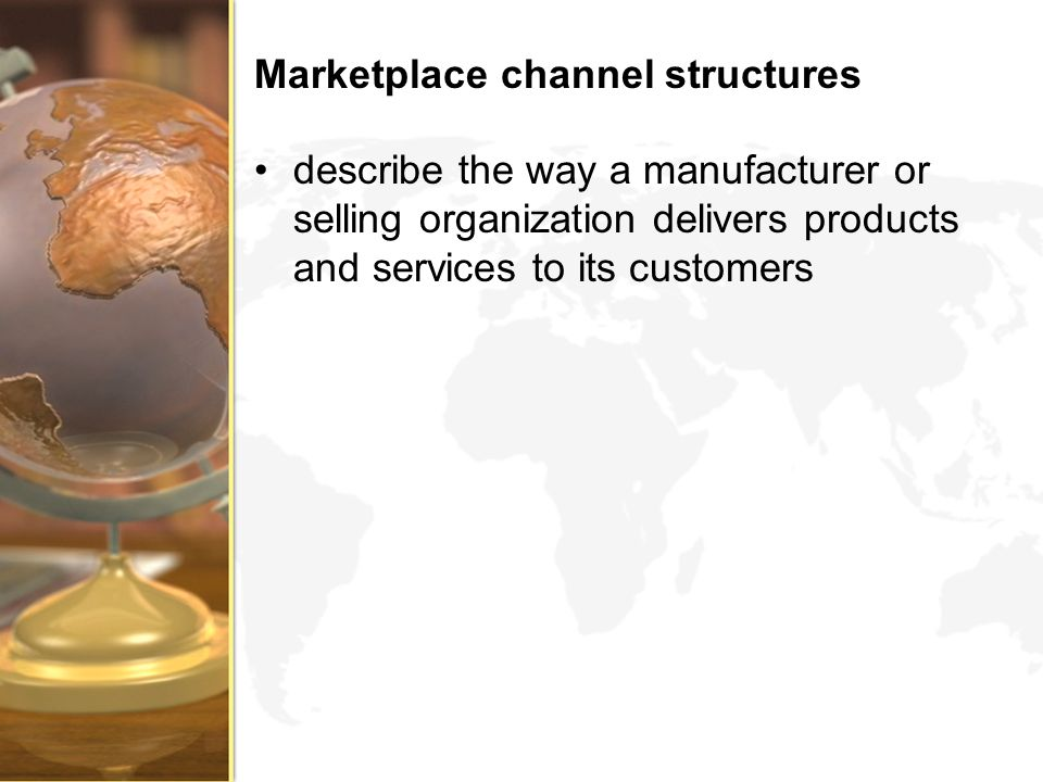 Marketplace channel structures describe the way a manufacturer or selling organization delivers products and services to its customers