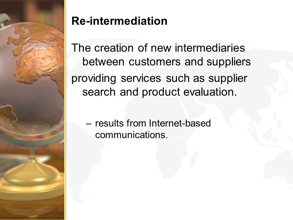 Re-intermediation The creation of new intermediaries between customers and suppliers providing services such as supplier search and product evaluation