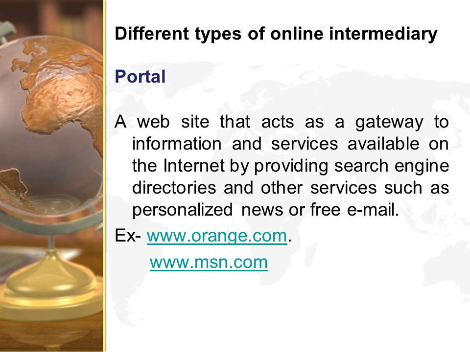 Different types of online intermediary Portal A web site that acts as a gateway to information and services available on the Internet by providing sea