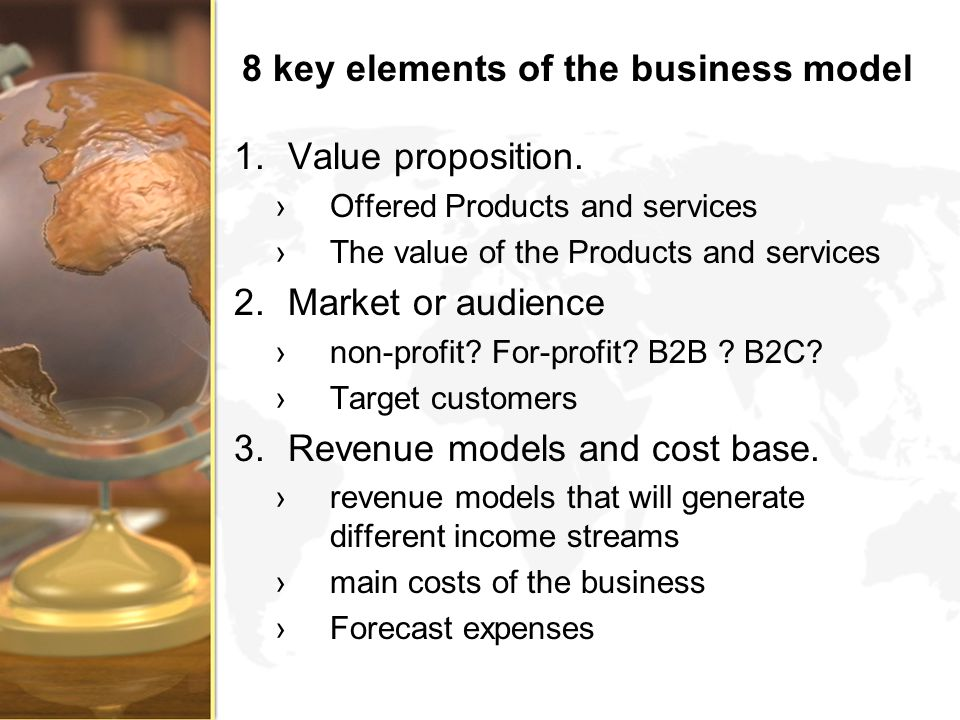 8 key elements of the business model 1.Value proposition. Offered Products and services The value of the Products and services 2.Market or audience no