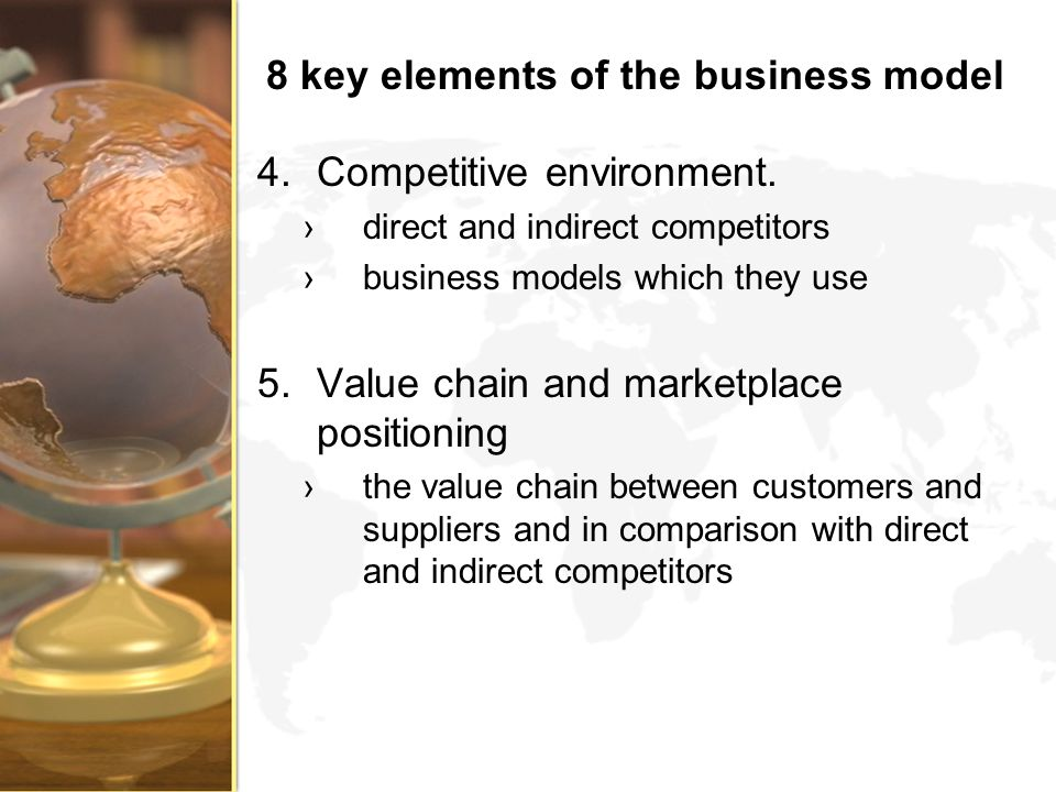 8 key elements of the business model 4.Competitive environment. direct and indirect competitors business models which they use 5.Value chain and marke