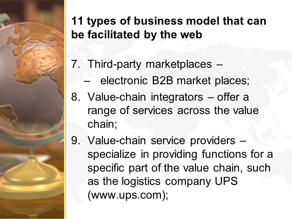 11 types of business model that can be facilitated by the web 7.Third-party marketplaces – –electronic B2B market places; 8.Value-chain integrators –