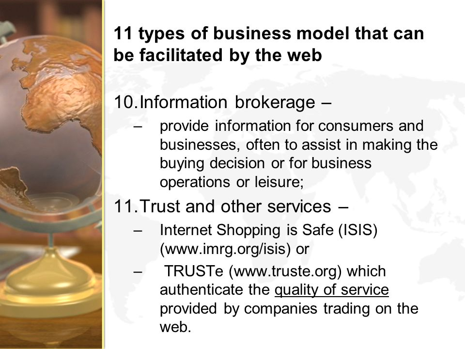 11 types of business model that can be facilitated by the web 10.Information brokerage – –provide information for consumers and businesses, often to a