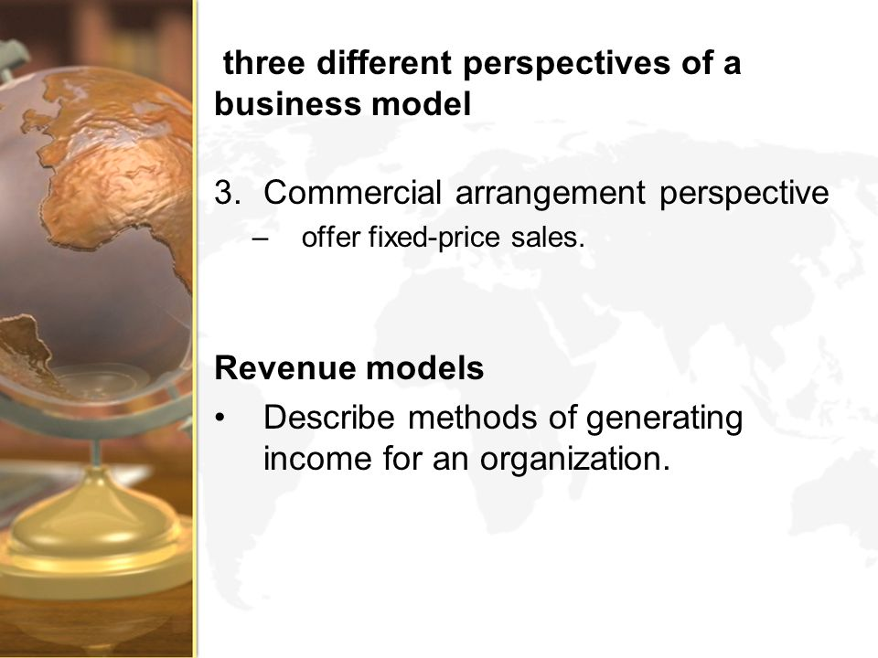 three different perspectives of a business model 3.Commercial arrangement perspective –offer fixed-price sales. Revenue models Describe methods of gen