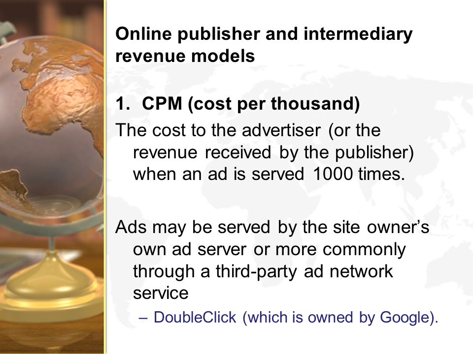 Online publisher and intermediary revenue models 1.CPM (cost per thousand) The cost to the advertiser (or the revenue received by the publisher) when