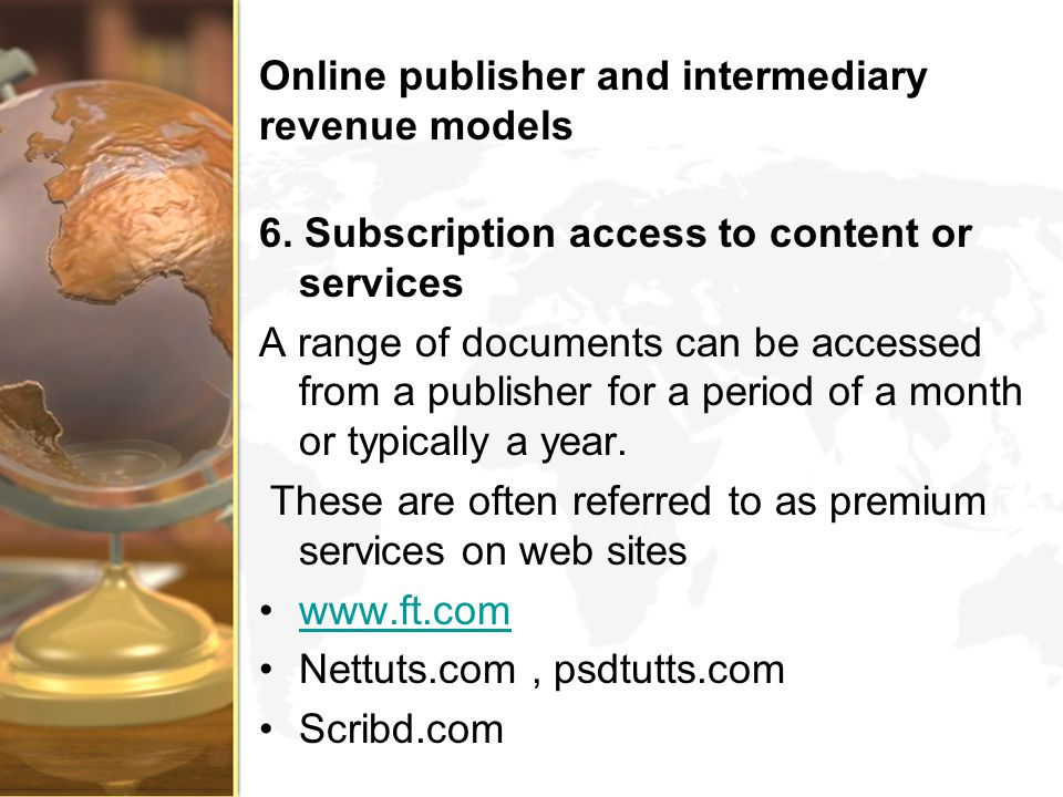 Online publisher and intermediary revenue models 6. Subscription access to content or services A range of documents can be accessed from a publisher f