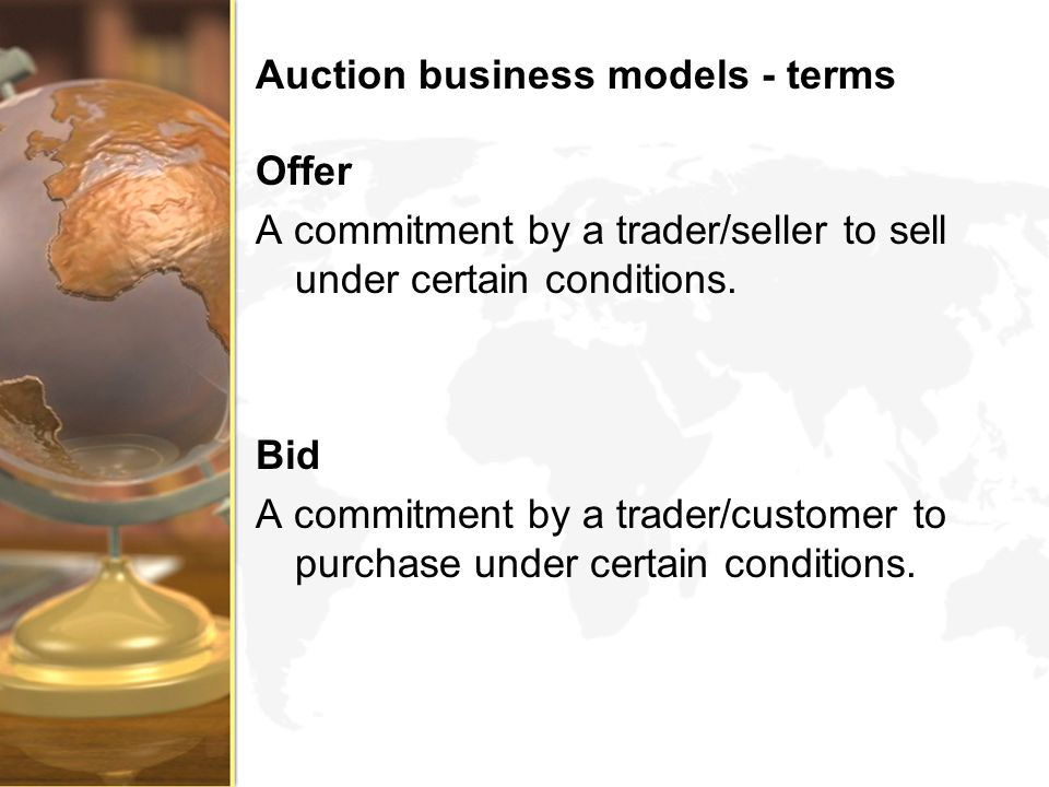 Auction business models - terms Offer A commitment by a trader/seller to sell under certain conditions. Bid A commitment by a trader/customer to purch