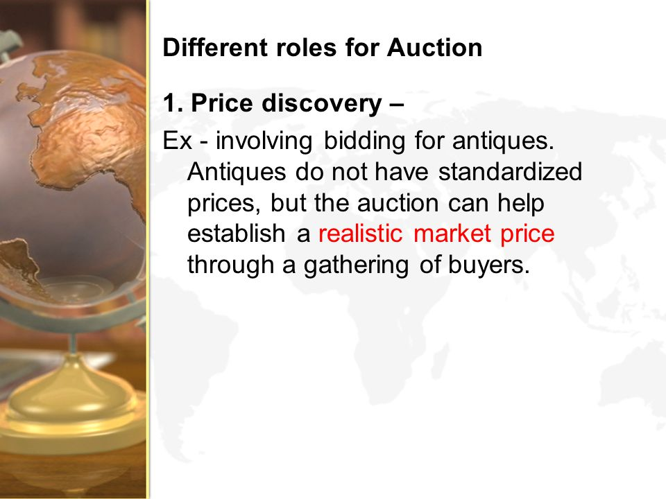 Different roles for Auction 1. Price discovery – Ex - involving bidding for antiques. Antiques do not have standardized prices, but the auction can he