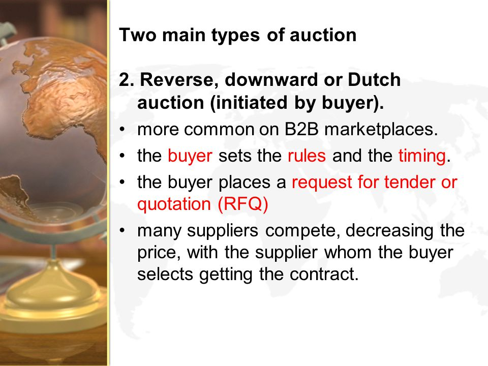 Two main types of auction 2. Reverse, downward or Dutch auction (initiated by buyer). more common on B2B marketplaces. the buyer sets the rules and th