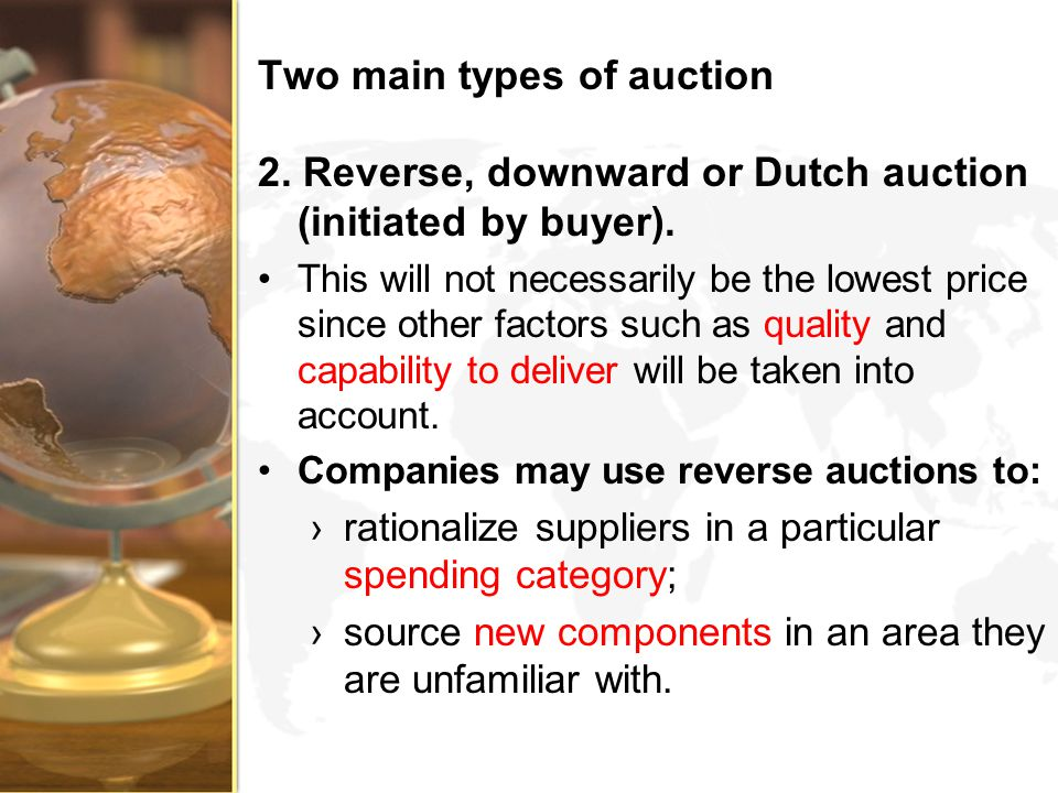 Two main types of auction 2. Reverse, downward or Dutch auction (initiated by buyer). This will not necessarily be the lowest price since other factor