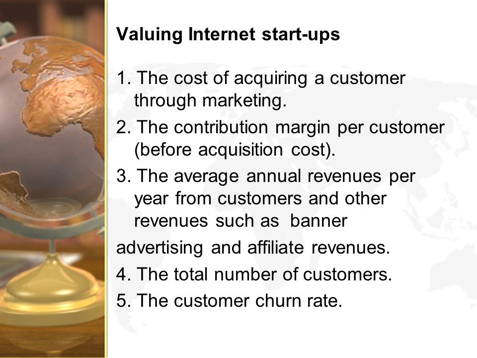 Valuing Internet start-ups 1. The cost of acquiring a customer through marketing. 2. The contribution margin per customer (before acquisition cost). 3