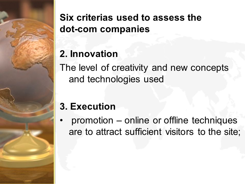 Six criterias used to assess the dot-com companies 2. Innovation The level of creativity and new concepts and technologies used 3. Execution promotion