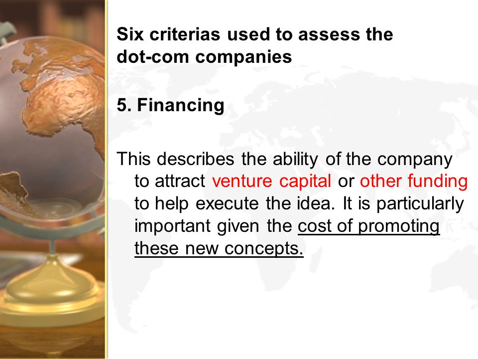 Six criterias used to assess the dot-com companies 5. Financing This describes the ability of the company to attract venture capital or other funding