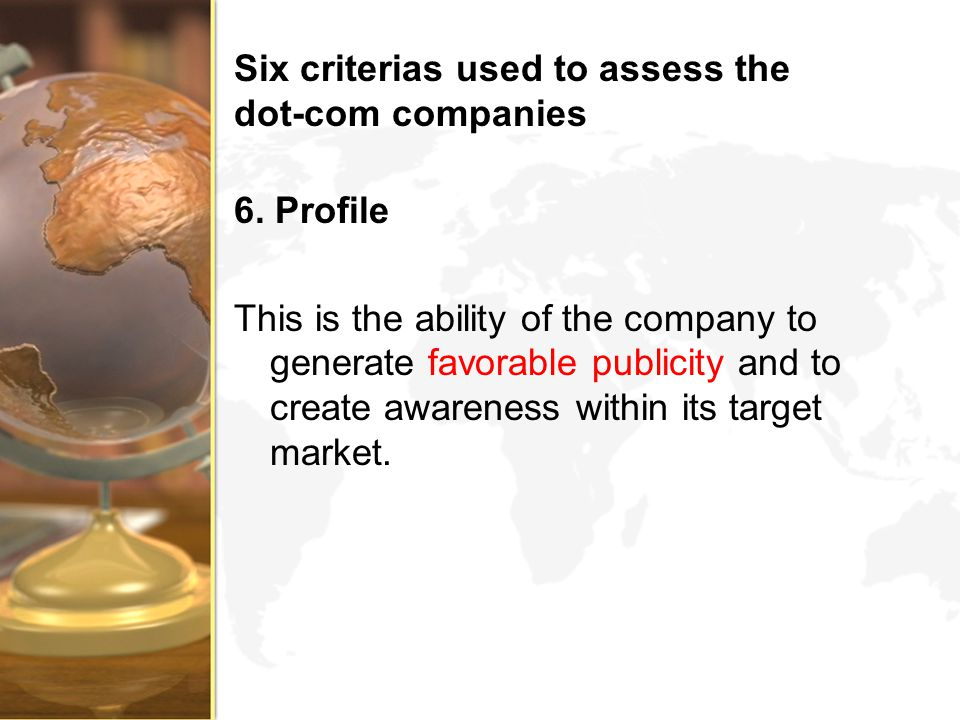 Six criterias used to assess the dot-com companies 6. Profile This is the ability of the company to generate favorable publicity and to create awarene