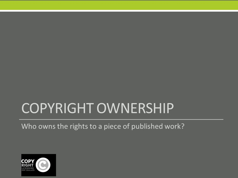 COPYRIGHT OWNERSHIP Who owns the rights to a piece of published work