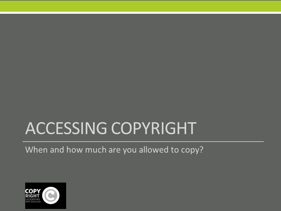 ACCESSING COPYRIGHT When and how much are you allowed to copy