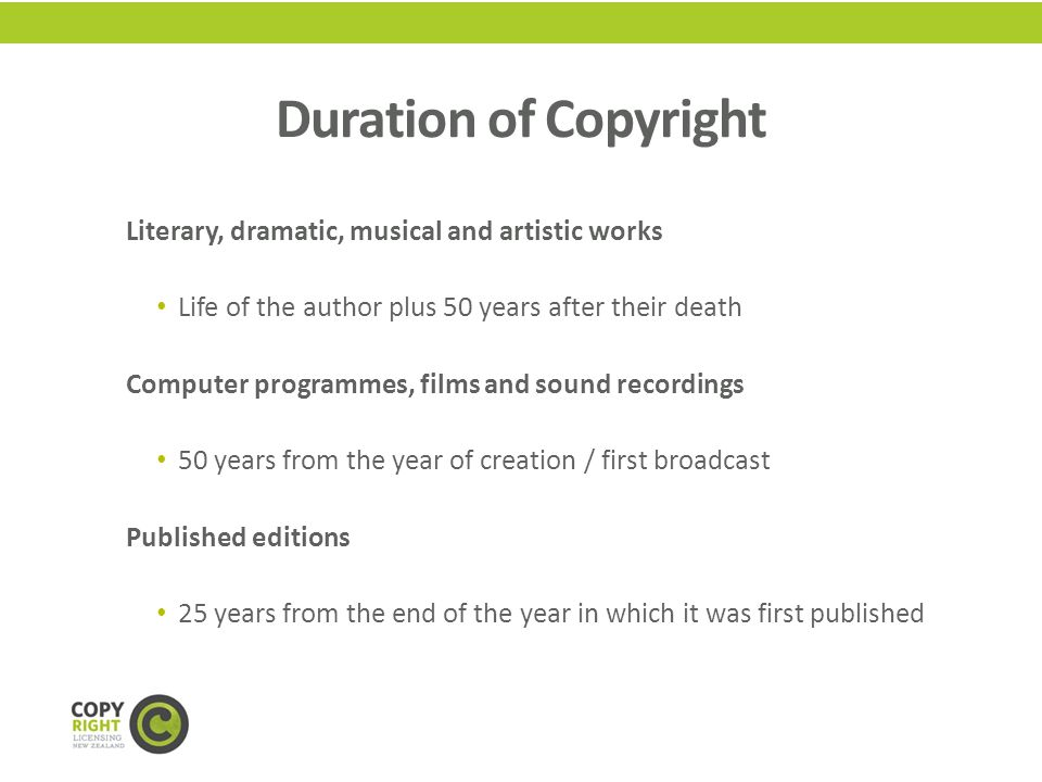 Duration of Copyright Literary, dramatic, musical and artistic works Life of the author plus 50 years after their death Computer programmes, films and sound recordings 50 years from the year of creation / first broadcast Published editions 25 years from the end of the year in which it was first published