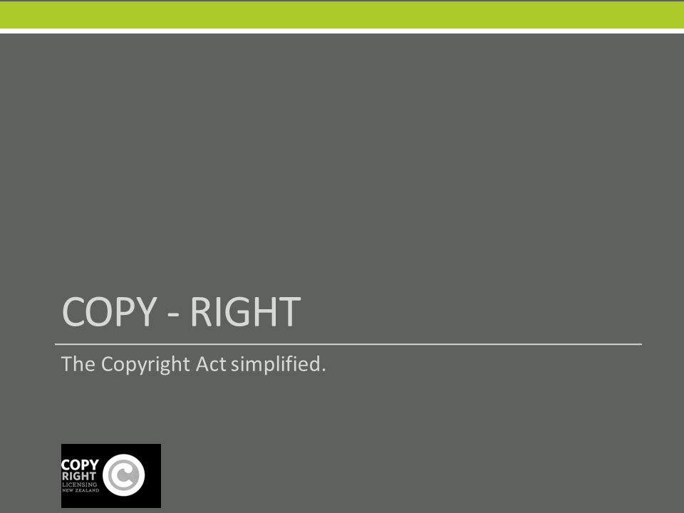 COPY - RIGHT The Copyright Act simplified.