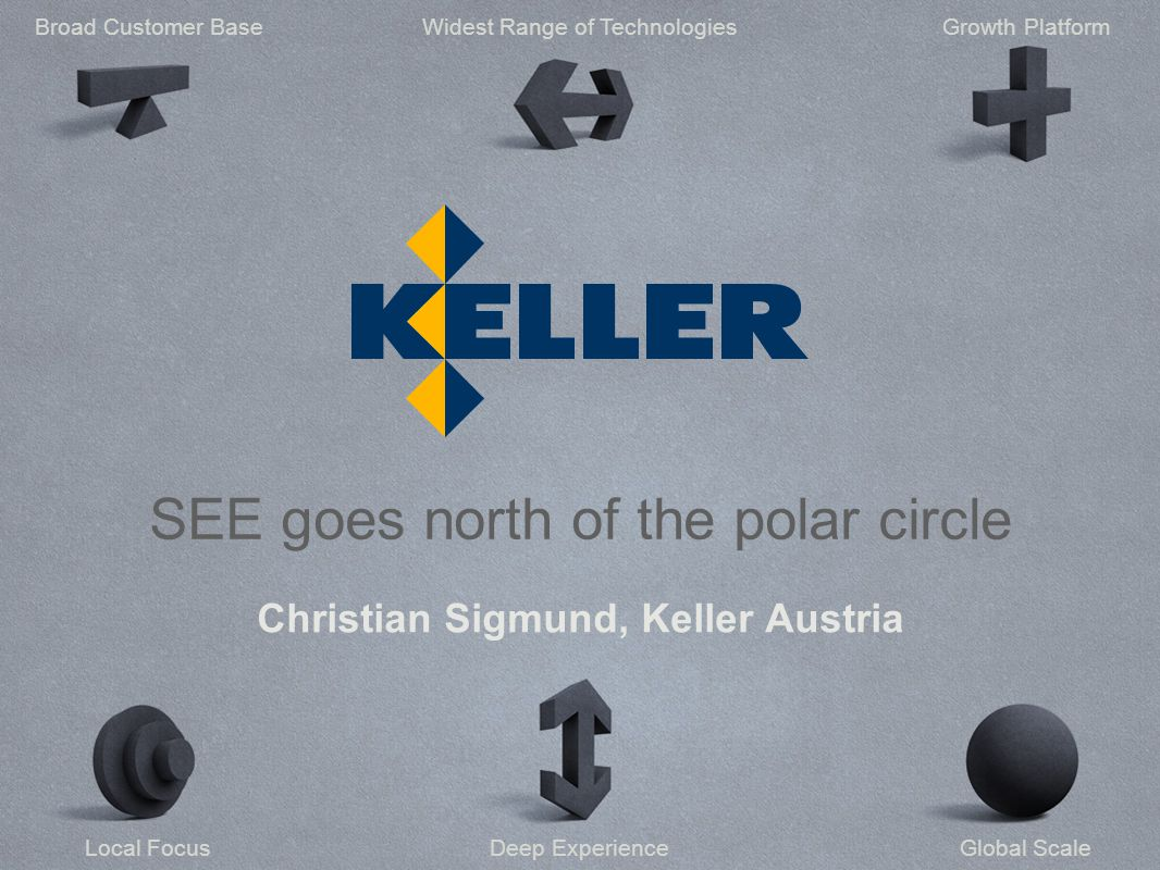 Deep ExperienceLocal Focus Widest Range of TechnologiesBroad Customer BaseGrowth Platform Global Scale SEE goes north of the polar circle Christian Sigmund, Keller Austria