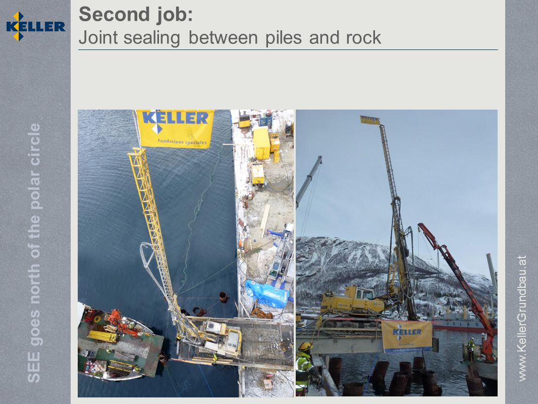 SEE goes north of the polar circle Second job: Joint sealing between piles and rock www.KellerGrundbau.at