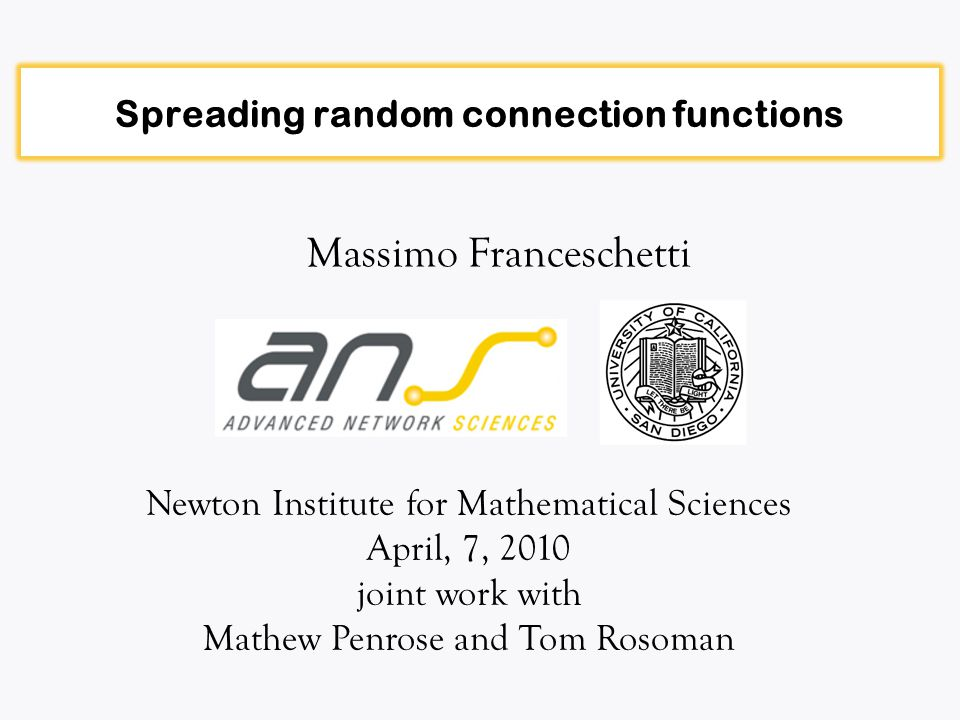 Spreading random connection functions Massimo Franceschetti Newton Institute for Mathematical Sciences April, 7, 2010 joint work with Mathew Penrose and Tom Rosoman