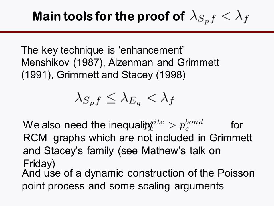 Main tools for the proof of The key technique is enhancement Menshikov (1987), Aizenman and Grimmett (1991), Grimmett and Stacey (1998) We also need the inequality for RCM graphs which are not included in Grimmett and Staceys family (see Mathews talk on Friday) And use of a dynamic construction of the Poisson point process and some scaling arguments