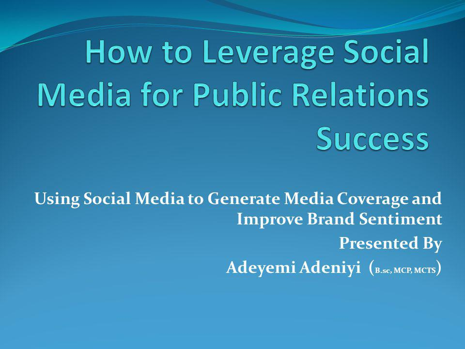 Using Social Media to Generate Media Coverage and Improve Brand Sentiment Presented By Adeyemi Adeniyi ( B.sc, MCP, MCTS )